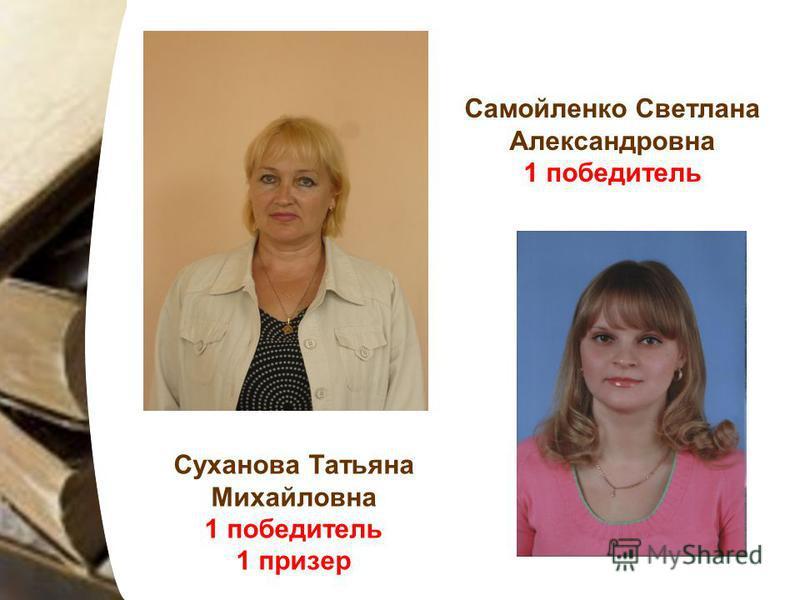 Суханова Татьяна Михайловна 1 победитель 1 призер Самойленко Светлана Александровна 1 победитель