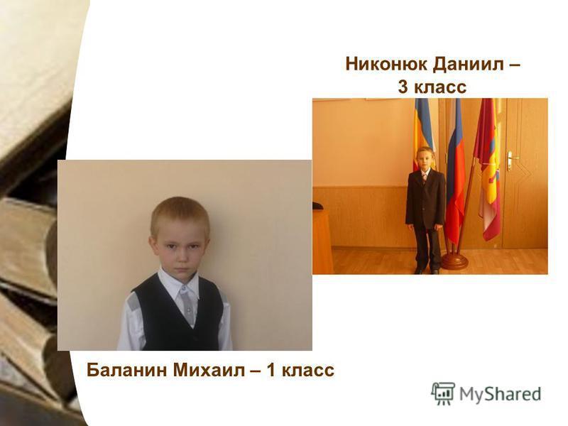 Баланин Михаил – 1 класс Никонюк Даниил – 3 класс