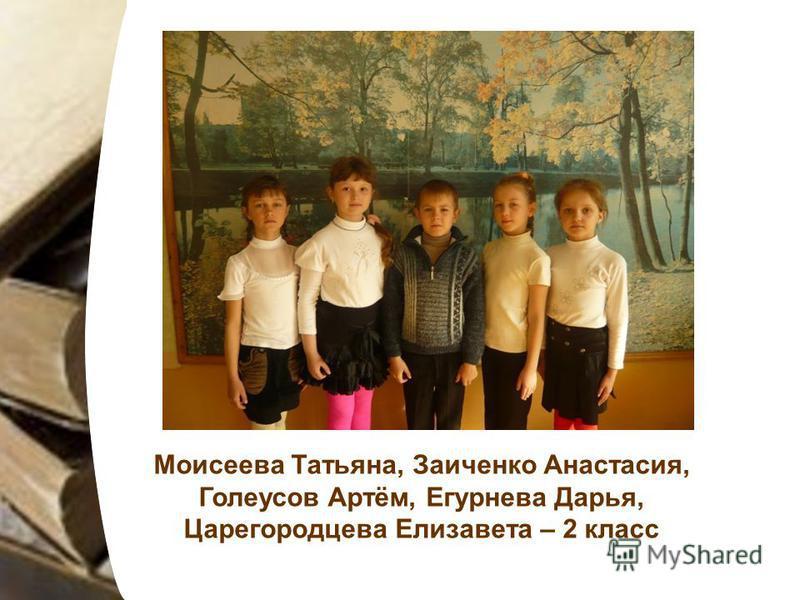 Моисеева Татьяна, Заиченко Анастасия, Голеусов Артём, Егурнева Дарья, Царегородцева Елизавета – 2 класс