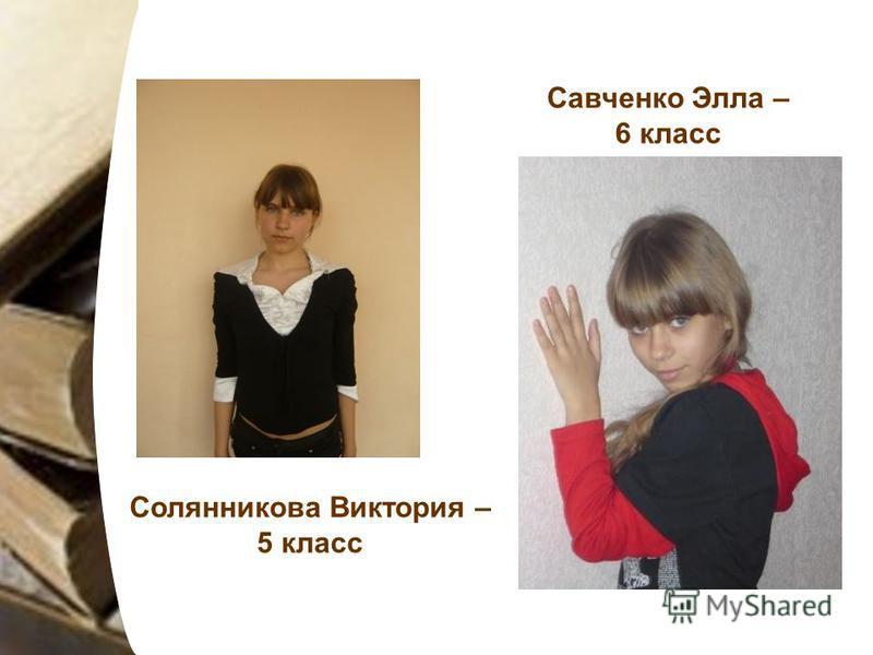 Солянникова Виктория – 5 класс Савченко Элла – 6 класс