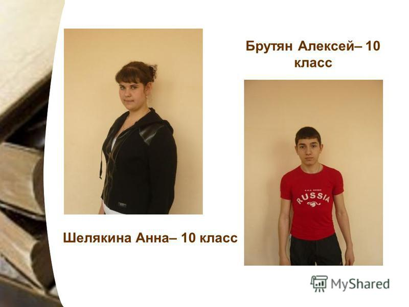Шелякина Анна– 10 класс Брутян Алексей– 10 класс