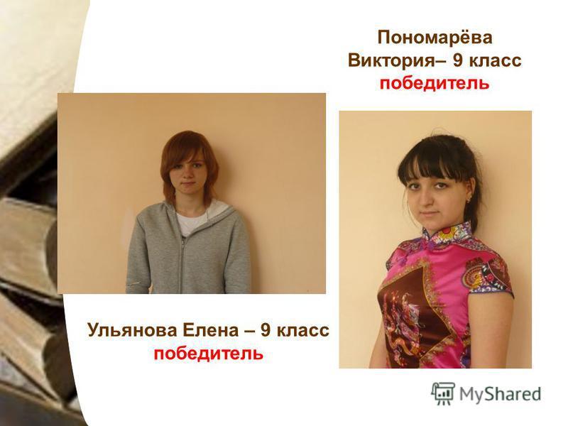 Ульянова Елена – 9 класс победитель Пономарёва Виктория– 9 класс победитель