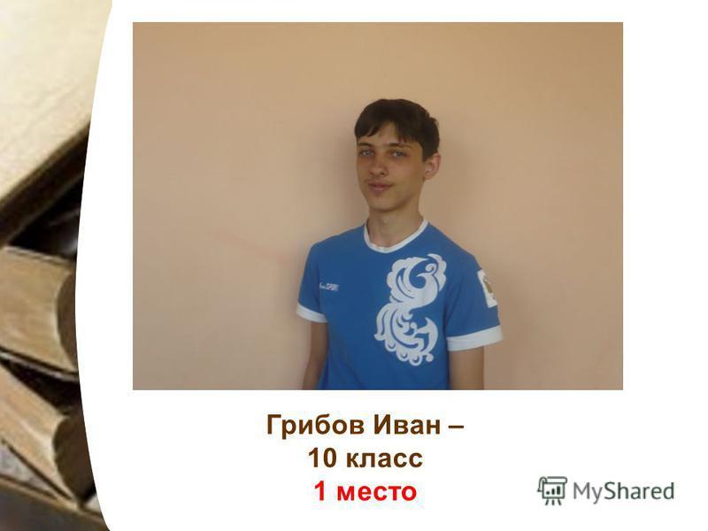 Грибов Иван – 10 класс 1 место