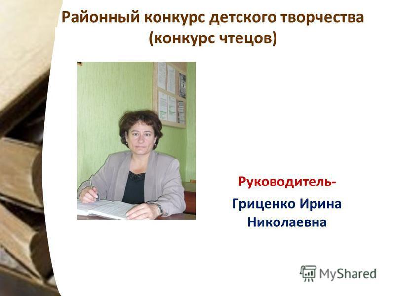 Районный конкурс детского творчества (конкурс чтецов) Руководитель- Гриценко Ирина Николаевна