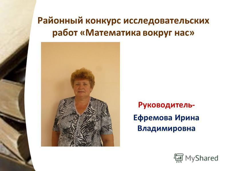 Районный конкурс исследовательских работ «Математика вокруг нас» Руководитель- Ефремова Ирина Владимировна