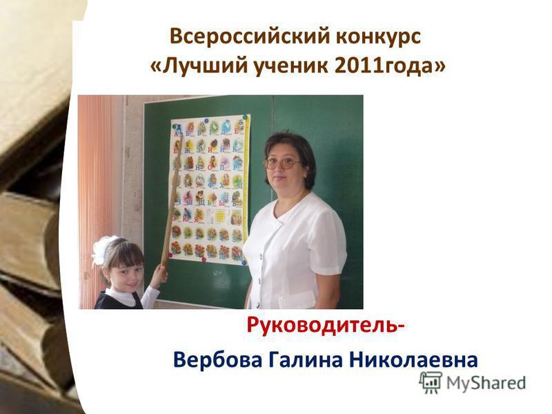 Всероссийский конкурс «Лучший ученик 2011 года» Руководитель- Вербова Галина Николаевна