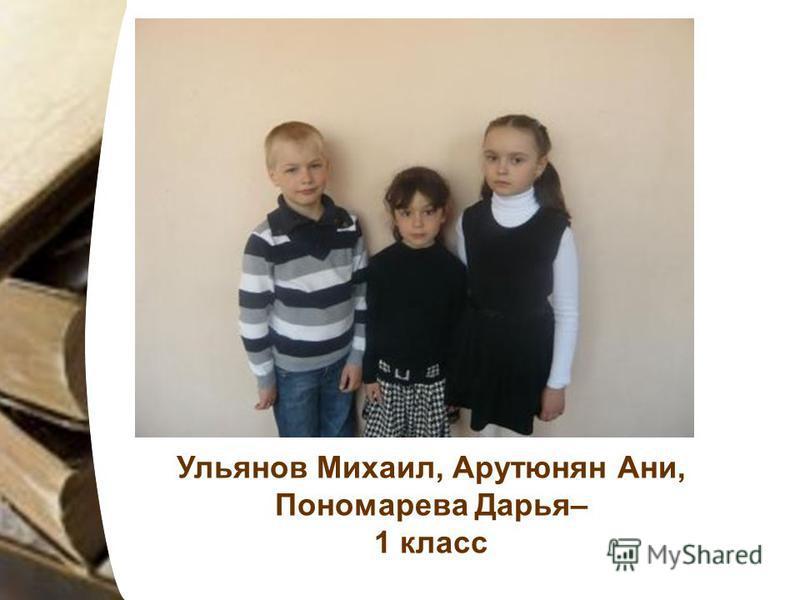 Ульянов Михаил, Арутюнян Ани, Пономарева Дарья– 1 класс