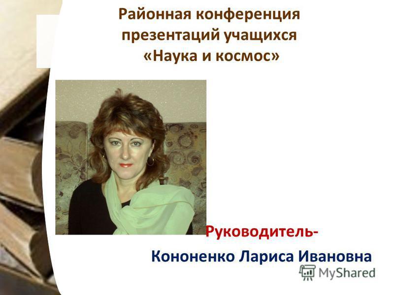 Районная конференция презентаций учащихся «Наука и космос» Руководитель- Кононенко Лариса Ивановна