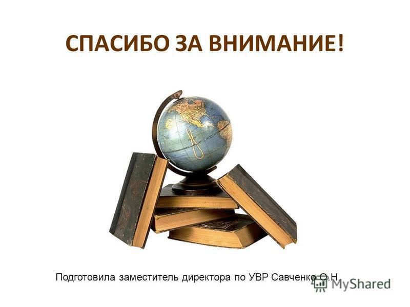 СПАСИБО ЗА ВНИМАНИЕ! Подготовила заместитель директора по УВР Савченко О.Н.
