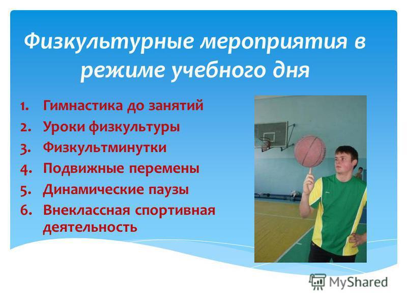 Физкультурные мероприятия в режиме учебного дня 1. Гимнастика до занятий 2. Уроки физкультуры 3. Физкультминутки 4. Подвижные перемены 5. Динамические паузы 6. Внеклассная спортивная деятельность