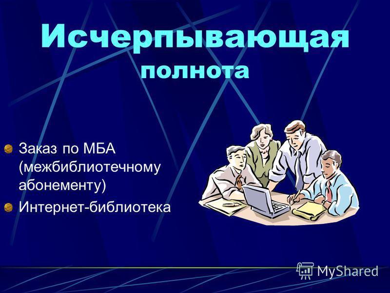 Исчерпывающая полнота Заказ по МБА (межбиблиотечному абонементу) Интернет-библиотека