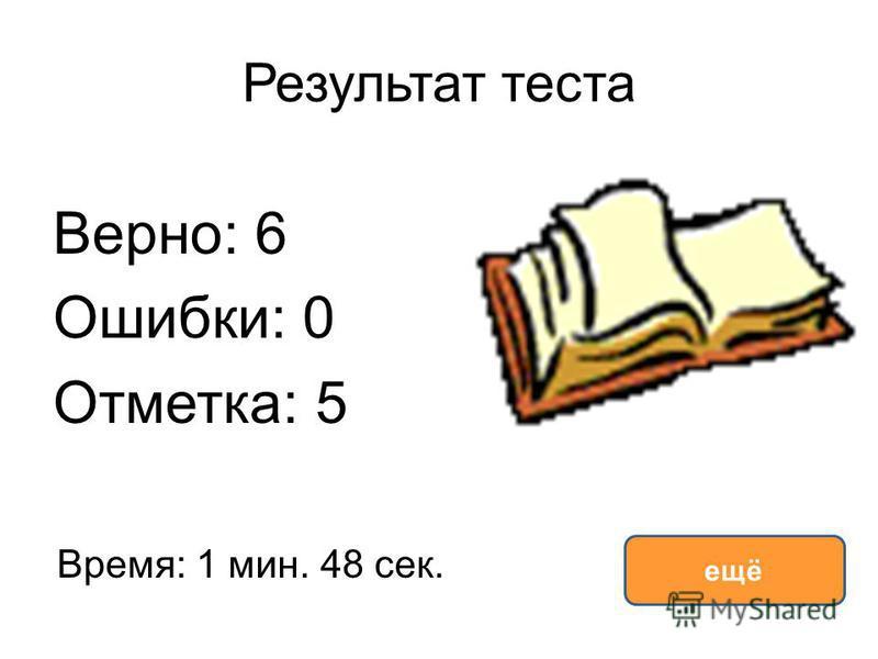 Результат теста Верно: 6 Ошибки: 0 Отметка: 5 Время: 1 мин. 48 сек. ещё