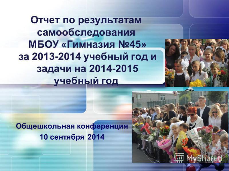Отчет по результатам самообследования МБОУ «Гимназия 45» за 2013-2014 учебный год и задачи на 2014-2015 учебный год Общешкольная конференция 10 сентября 2014