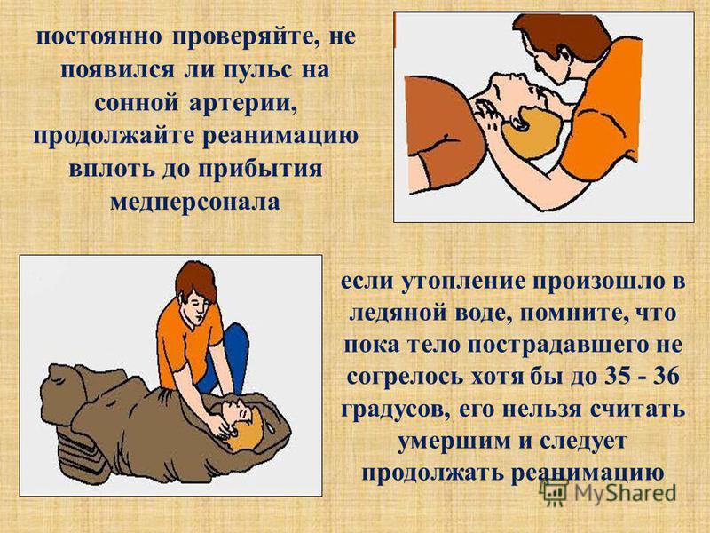 если утопление произошло в ледяной воде, помните, что пока тело пострадавшего не согрелось хотя бы до 35 - 36 градусов, его нельзя считать умершим и следует продолжать реанимацию постоянно проверяйте, не появился ли пульс на сонной артерии, продолжай