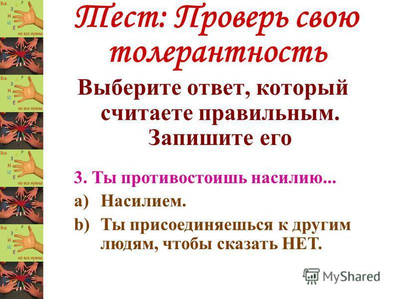 Тест: Проверь свою толерантность Выберите ответ, который считаете правильным. Запишите его 3. Ты противостоишь насилию... a)Насилием. b)Ты присоединяешься к другим людям, чтобы сказать НЕТ.