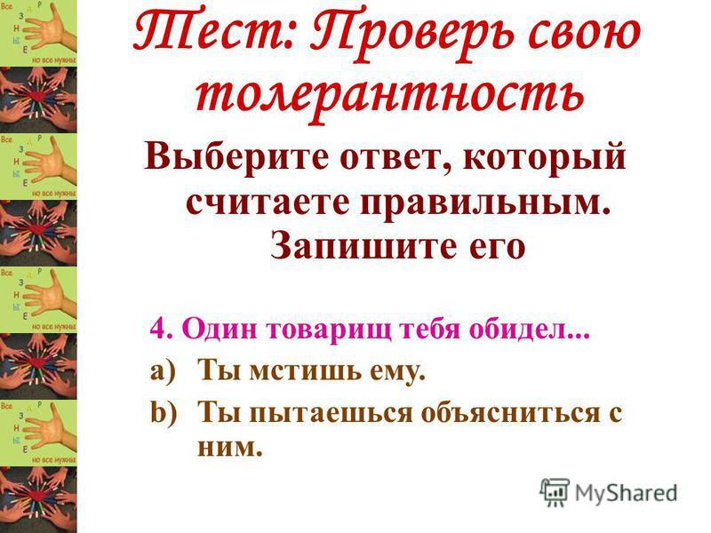 Тест: Проверь свою толерантность Выберите ответ, который считаете правильным. Запишите его 4. Один товарищ тебя обидел... a)Ты мстишь ему. b)Ты пытаешься объясниться с ним.