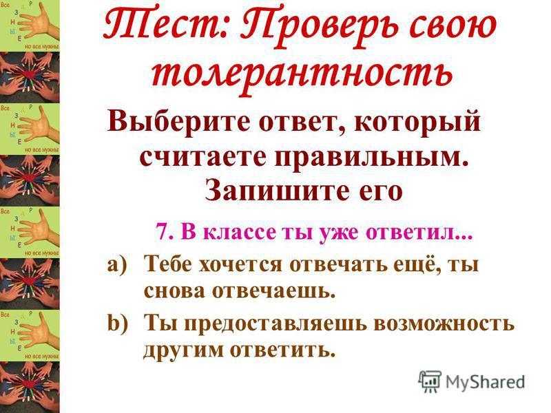 Тест: Проверь свою толерантность Выберите ответ, который считаете правильным. Запишите его 7. В классе ты уже ответил... a)Тебе хочется отвечать ещё, ты снова отвечаешь. b)Ты предоставляешь возможность другим ответить.