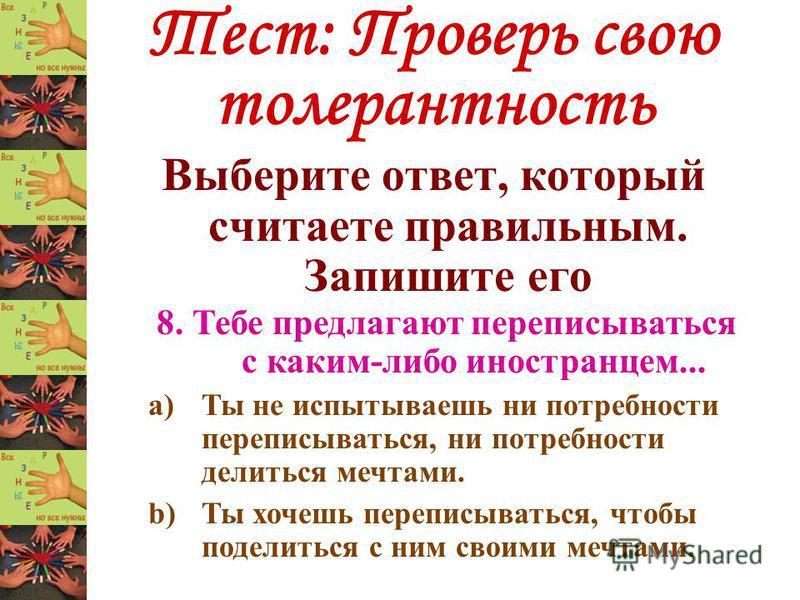 Тест: Проверь свою толерантность Выберите ответ, который считаете правильным. Запишите его 8. Тебе предлагают переписываться с каким-либо иностранцем... a)Ты не испытываешь ни потребности переписываться, ни потребности делиться мечтами. b)Ты хочешь п