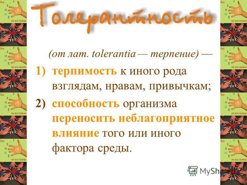 (от лат. tolerantia терпение) 1)терпимость к иного рода взглядам, нравам, привычкам; 2) способность организма переносить неблагоприятное влияние того или иного фактора среды.