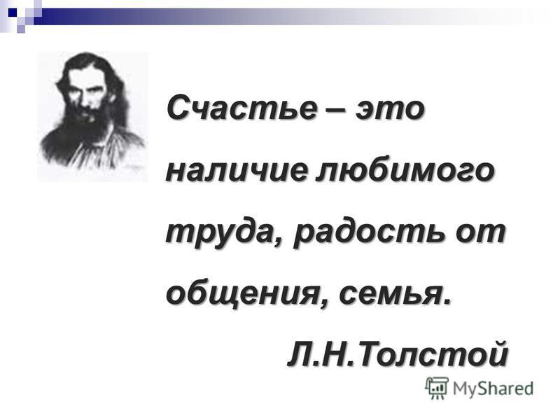 Счастье – это наличие любимого труда, радость от общения, семья. Л.Н.Толстой