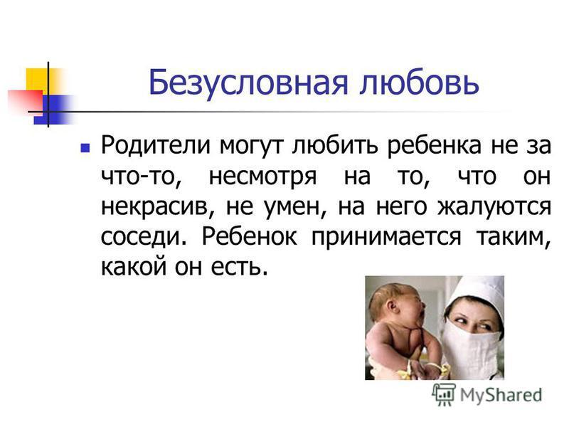 Безусловная любовь Родители могут любить ребенка не за что-то, несмотря на то, что он некрасив, не умен, на него жалуются соседи. Ребенок принимается таким, какой он есть.