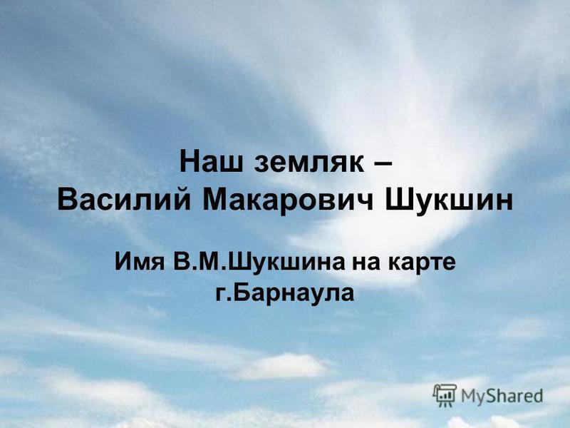 Наш земляк – Василий Макарович Шукшин Имя В.М.Шукшина на карте г.Барнаула