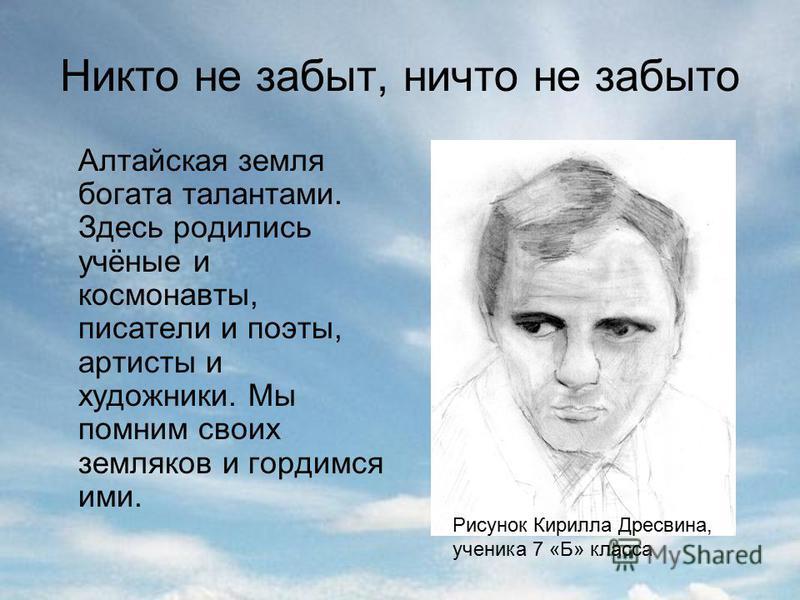 Никто не забыт, ничто не забыто Алтайская земля богата талантами. Здесь родились учёные и космонавты, писатели и поэты, артисты и художники. Мы помним своих земляков и гордимся ими. Рисунок Кирилла Дресвина, ученика 7 «Б» класса