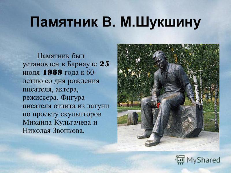 Памятник В. М.Шукшину Памятник был установлен в Барнауле 25 июля 1989 года к 60- летию со дня рождения писателя, актера, режиссера. Фигура писателя отлита из латуни по проекту скульпторов Михаила Кульгачева и Николая Звонкова.