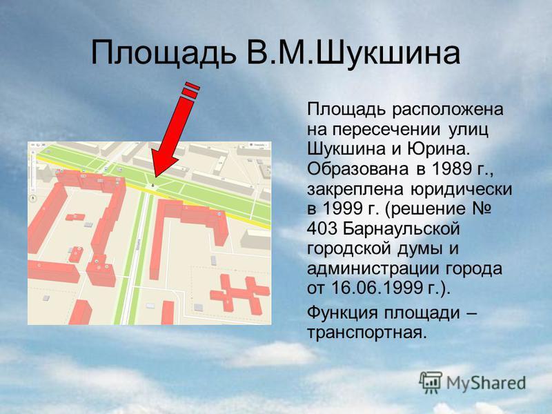 Площадь В.М.Шукшина Площадь расположена на пересечении улиц Шукшина и Юрина. Образована в 1989 г., закреплена юридически в 1999 г. (решение 403 Барнаульской городской думы и администрации города от 16.06.1999 г.). Функция площади – транспортная.