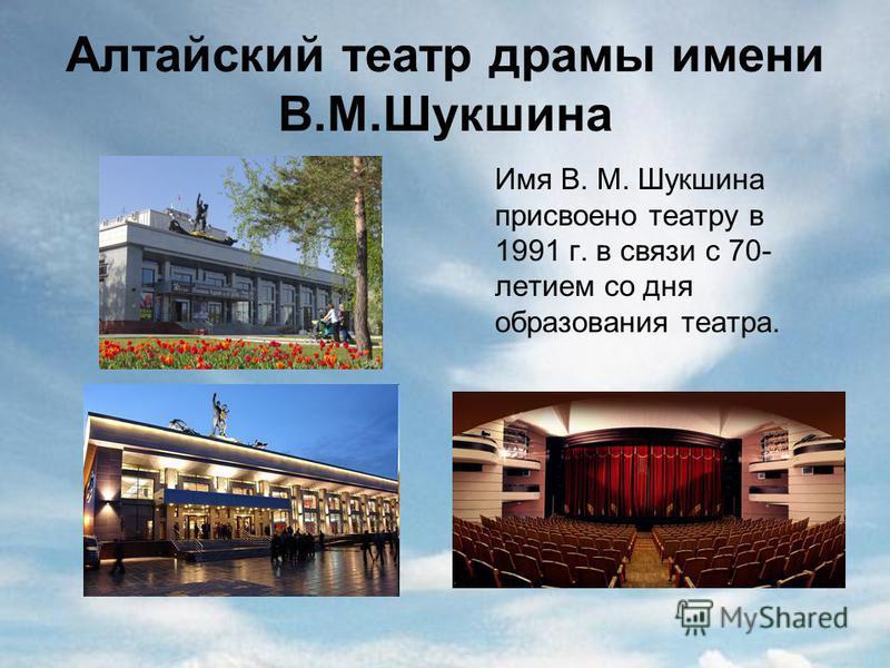 Алтайский театр драмы имени В.М.Шукшина Имя В. М. Шукшина присвоено театру в 1991 г. в связи с 70- летием со дня образования театра.