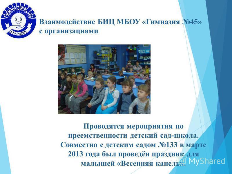 Взаимодействие БИЦ МБОУ «Гимназия 45» с организациями Проводятся мероприятия по преемственности детский сад-школа. Совместно с детским садом 133 в марте 2013 года был проведён праздник для малышей «Весенняя капель».