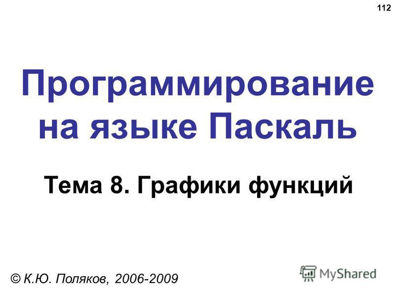 112 Программирование на языке Паскаль Тема 8. Графики функций © К.Ю. Поляков, 2006-2009