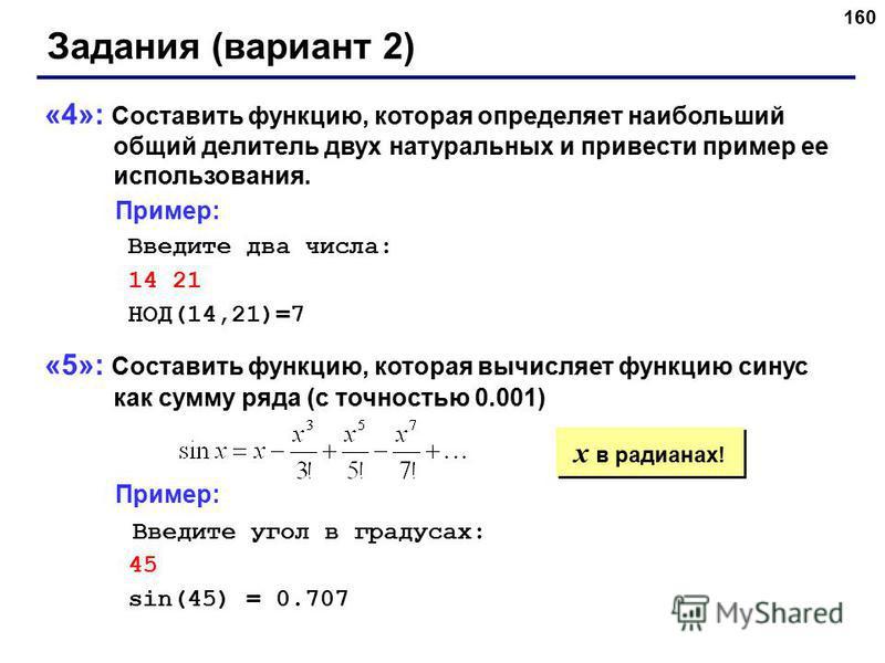 160 Задания (вариант 2) «4»: Составить функцию, которая определяет наибольший общий делитель двух натуральных и привести пример ее использования. Пример: Введите два числа: 14 21 НОД(14,21)=7 «5»: Составить функцию, которая вычисляет функцию синус ка