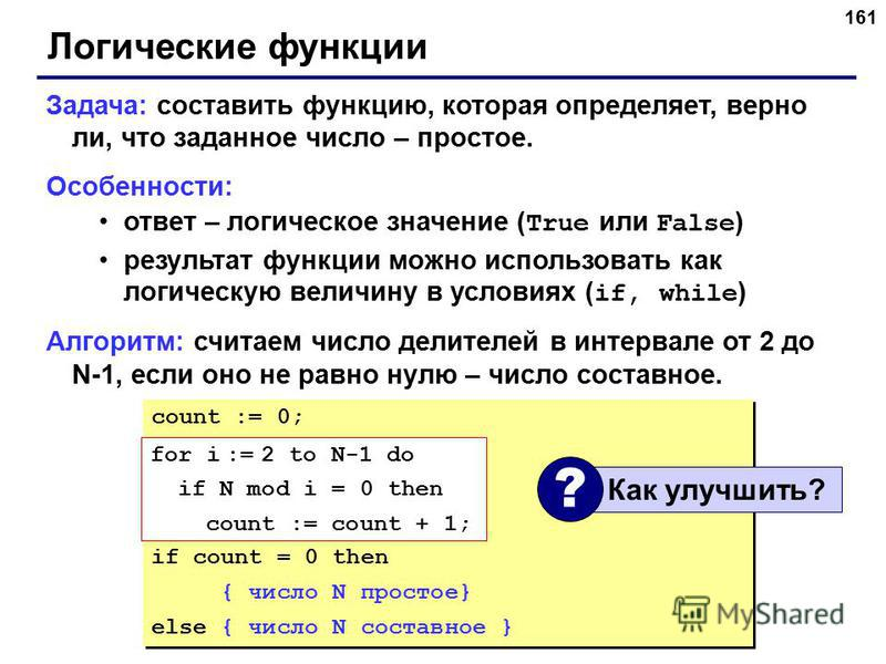 161 Логические функции Задача: составить функцию, которая определяет, верно ли, что заданное число – простое. Особенности: ответ – логическое значение ( True или False ) результат функции можно использовать как логическую величину в условиях ( if, wh