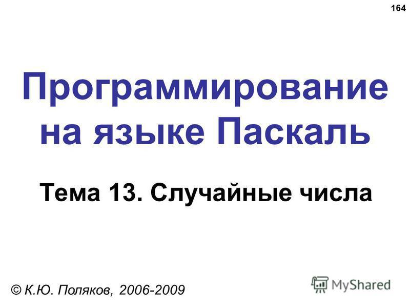 164 Программирование на языке Паскаль Тема 13. Случайные числа © К.Ю. Поляков, 2006-2009