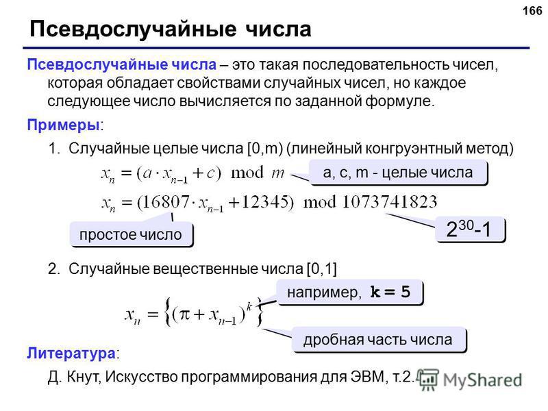 166 Псевдослучайные числа Псевдослучайные числа – это такая последовательность чисел, которая обладает свойствами случайных чисел, но каждое следующее число вычисляется по заданной формуле. Примеры: 1. Случайные целые числа [0,m) (линейный конгруэнтн