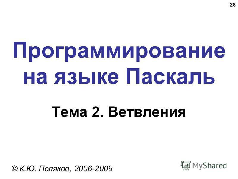 28 Программирование на языке Паскаль Тема 2. Ветвления © К.Ю. Поляков, 2006-2009