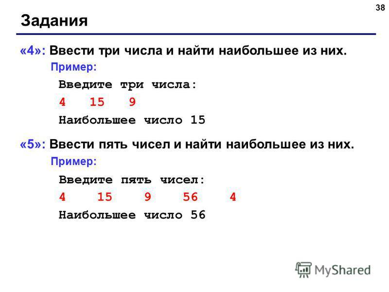 38 Задания «4»: Ввести три числа и найти наибольшее из них. Пример: Введите три числа: 4 15 9 Наибольшее число 15 «5»: Ввести пять чисел и найти наибольшее из них. Пример: Введите пять чисел: 4 15 9 56 4 Наибольшее число 56