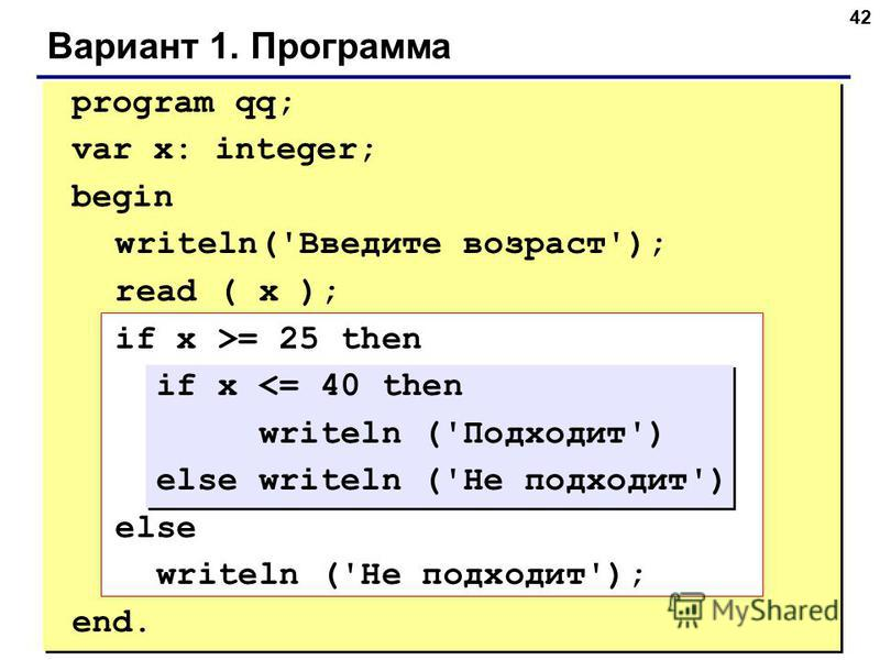 42 Вариант 1. Программа program qq; var x: integer; begin writeln('Введите возраст'); read ( x ); if x >= 25 then if x <= 40 then writeln ('Подходит') else writeln ('Не подходит') else writeln ('Не подходит'); end.