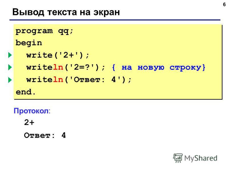 6 Вывод текста на экран program qq; begin write('2+'); { без перехода } writeln('2=?'); { на новую строку} writeln('Ответ: 4'); end. program qq; begin write('2+'); { без перехода } writeln('2=?'); { на новую строку} writeln('Ответ: 4'); end. Протокол