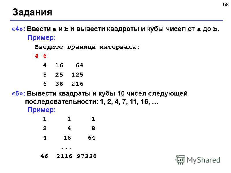 68 Задания «4»: Ввести a и b и вывести квадраты и кубы чисел от a до b. Пример: Введите границы интервала: 4 6 4 16 64 5 25 125 6 36 216 «5»: Вывести квадраты и кубы 10 чисел следующей последовательности: 1, 2, 4, 7, 11, 16, … Пример: 1 1 1 2 4 8 4 1