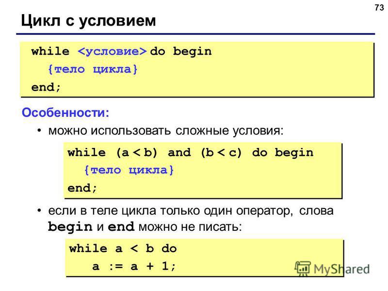 73 Цикл с условием while do begin {тело цикла} end; while do begin {тело цикла} end; Особенности: можно использовать сложные условия: если в теле цикла только один оператор, слова begin и end можно не писать: while (a < b) and (b < c) do begin {тело