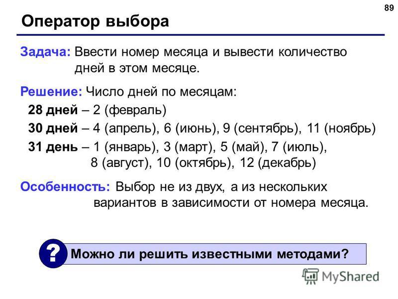 89 Оператор выбора Задача: Ввести номер месяца и вывести количество дней в этом месяце. Решение: Число дней по месяцам: 28 дней – 2 (февраль) 30 дней – 4 (апрель), 6 (июнь), 9 (сентябрь), 11 (ноябрь) 31 день – 1 (январь), 3 (март), 5 (май), 7 (июль),