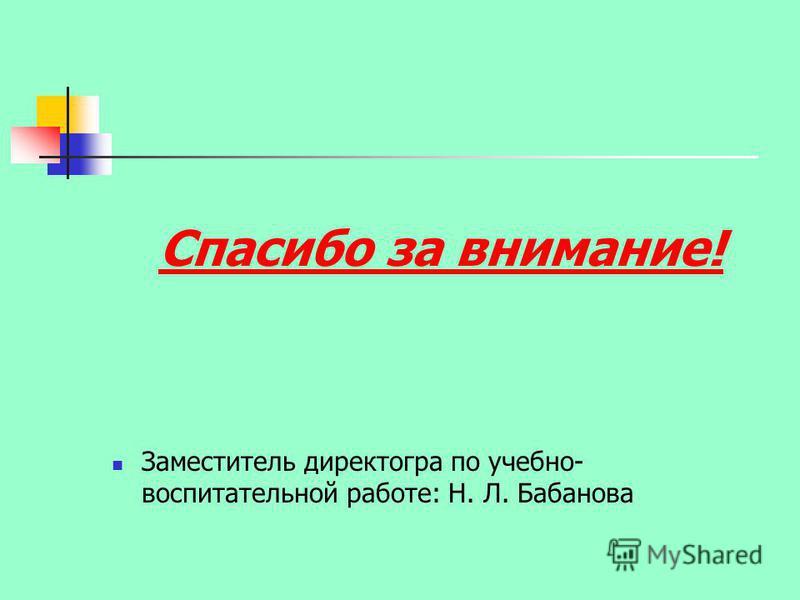 Спасибо за внимание! Заместитель директогра по учебно- воспитательной работе: Н. Л. Бабанова