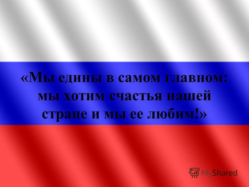 «Мы едины в самом главном: мы хотим счастья нашей стране и мы ее любим!»