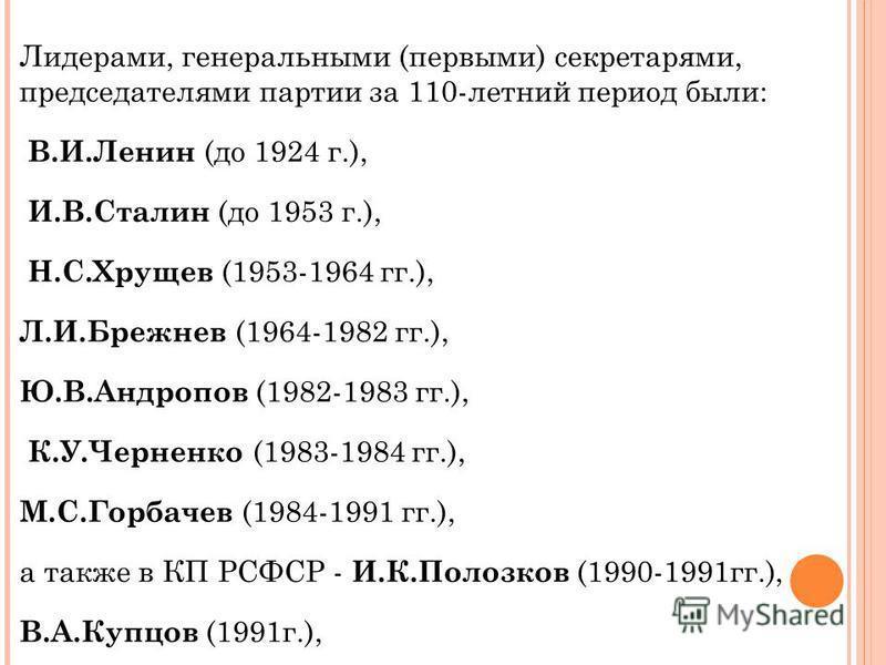 Лидерами, генеральными (первыми) секретарями, председателями партии за 110-летний период были: В.И.Ленин (до 1924 г.), И.В.Сталин (до 1953 г.), Н.С.Хрущев (1953-1964 гг.), Л.И.Брежнев (1964-1982 гг.), Ю.В.Андропов (1982-1983 гг.), К.У.Черненко (1983-