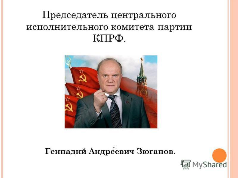Председатель центрального исполнительного комитета партии КПРФ. Геннадий Андреевич Зюганов.
