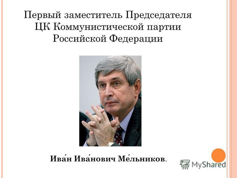 Первый заместитель Председателя ЦК Коммунистической партии Российской Федерации Иван Иванович Мельников.