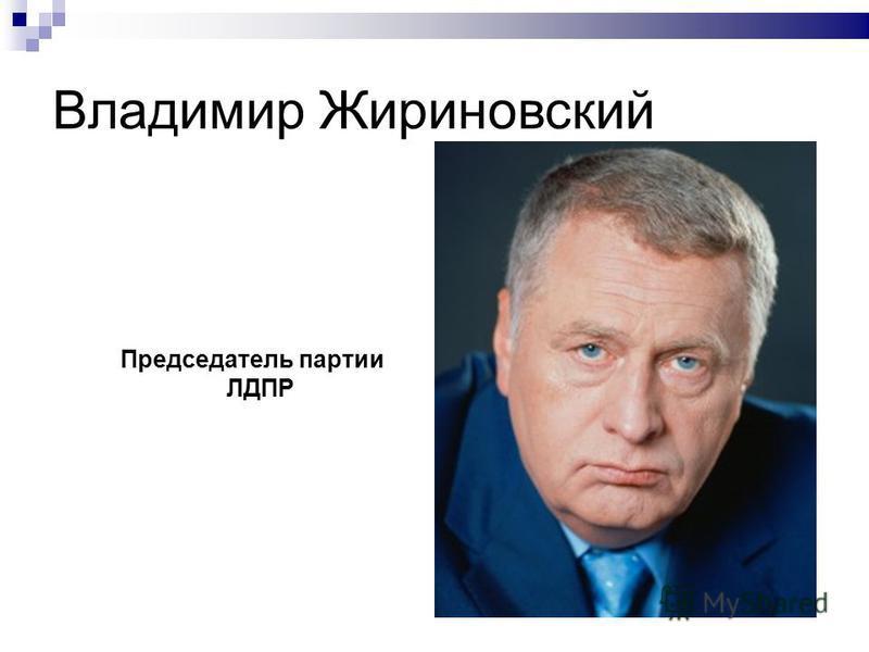 Владимир Жириновский Председатель партии ЛДПР