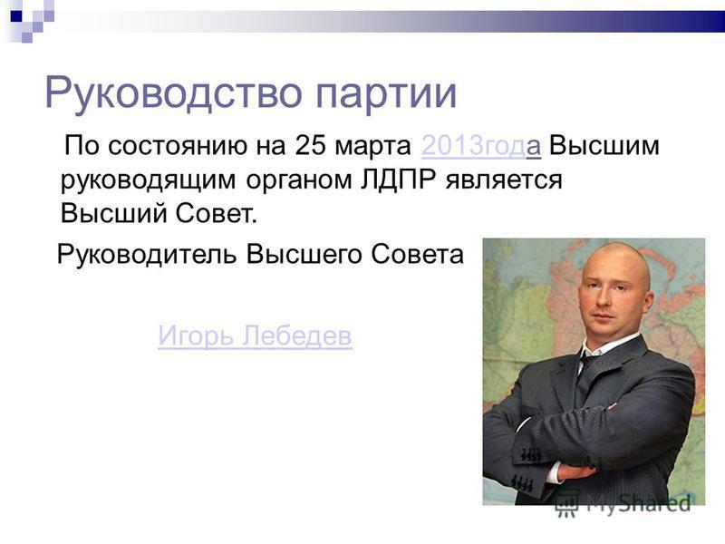 Руководство партии По состоянию на 25 марта 2013 года Высшим руководящим органом ЛДПР является Высший Совет.2013 год Руководитель Высшего Совета Игорь Лебедев